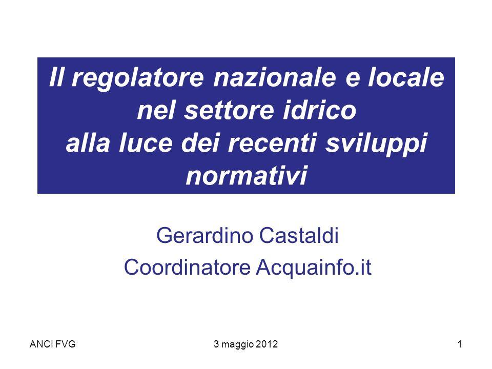 ANCI FVG3 maggio 20121 Il regolatore nazionale e locale nel settore idrico alla luce dei recenti sviluppi normativi Gerardino Castaldi Coordinatore Acquainfo.it