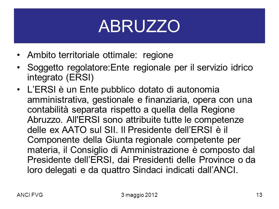 ANCI FVG3 maggio 201213 ABRUZZO Ambito territoriale ottimale: regione Soggetto regolatore:Ente regionale per il servizio idrico integrato (ERSI) LERSI è un Ente pubblico dotato di autonomia amministrativa, gestionale e finanziaria, opera con una contabilità separata rispetto a quella della Regione Abruzzo.