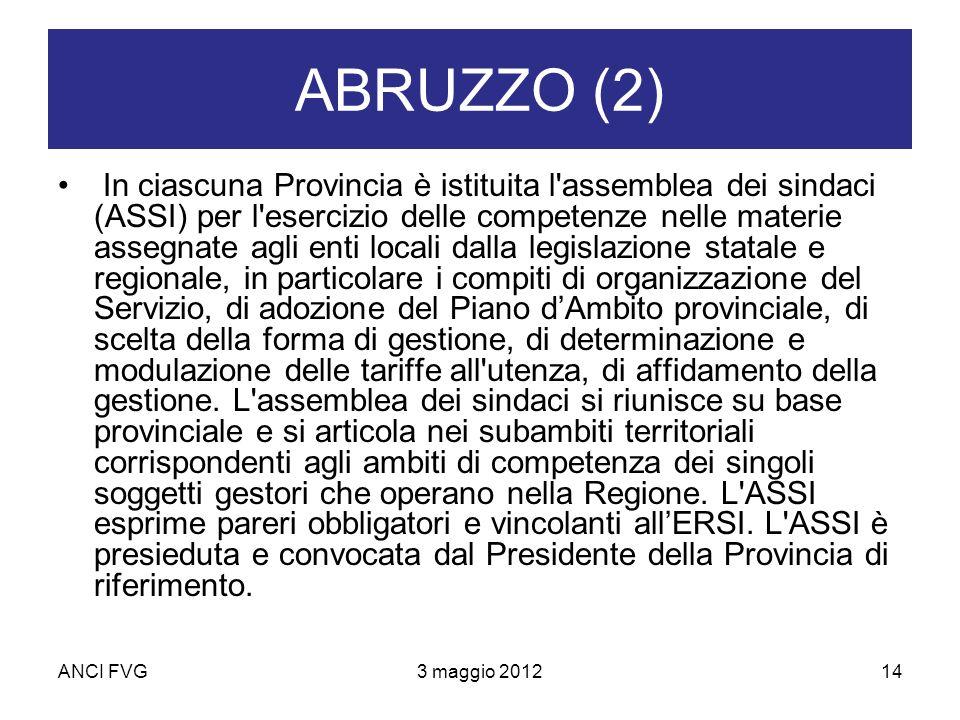 ANCI FVG3 maggio 201214 ABRUZZO (2) In ciascuna Provincia è istituita l assemblea dei sindaci (ASSI) per l esercizio delle competenze nelle materie assegnate agli enti locali dalla legislazione statale e regionale, in particolare i compiti di organizzazione del Servizio, di adozione del Piano dAmbito provinciale, di scelta della forma di gestione, di determinazione e modulazione delle tariffe all utenza, di affidamento della gestione.