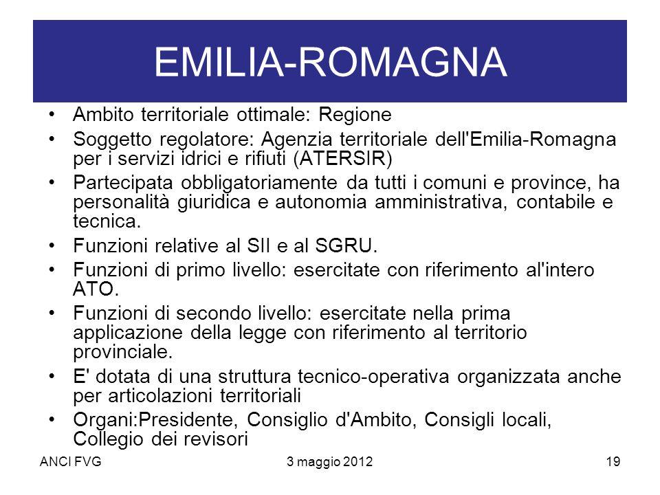 ANCI FVG3 maggio 201219 EMILIA-ROMAGNA Ambito territoriale ottimale: Regione Soggetto regolatore: Agenzia territoriale dell Emilia-Romagna per i servizi idrici e rifiuti (ATERSIR) Partecipata obbligatoriamente da tutti i comuni e province, ha personalità giuridica e autonomia amministrativa, contabile e tecnica.