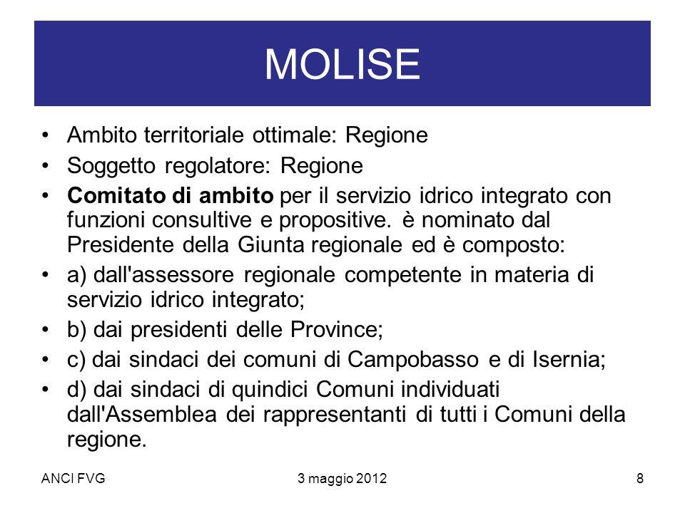 ANCI FVG3 maggio 20128 MOLISE Ambito territoriale ottimale: Regione Soggetto regolatore: Regione Comitato di ambito per il servizio idrico integrato con funzioni consultive e propositive.