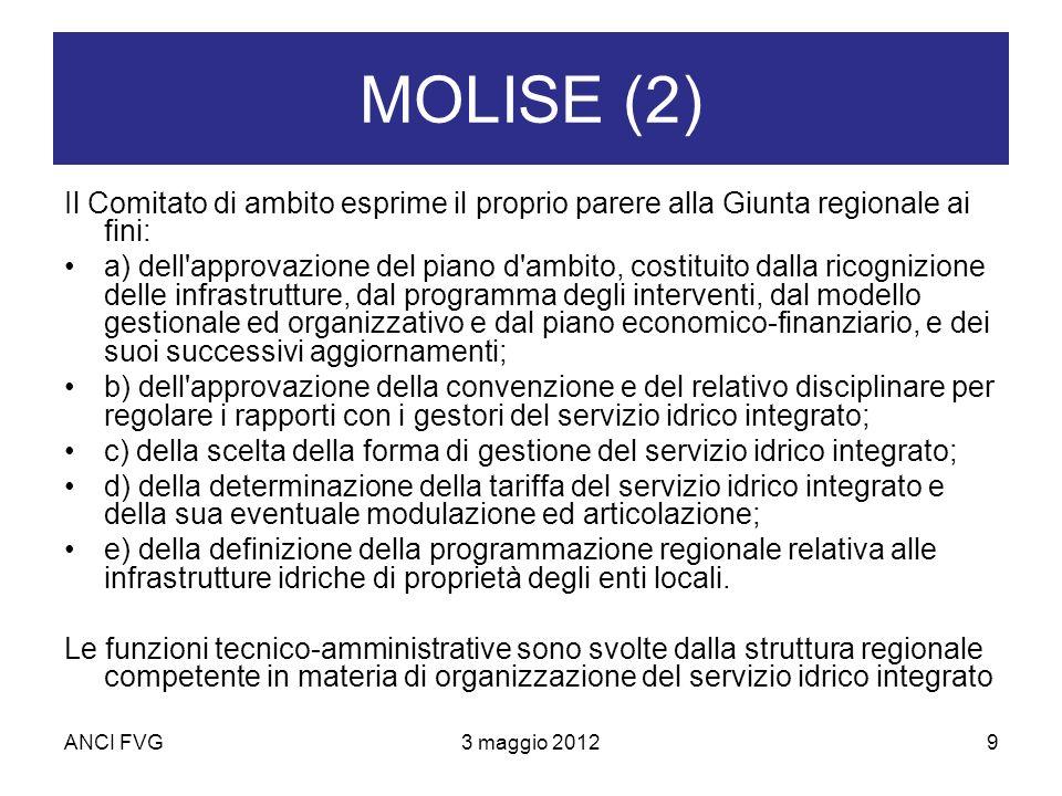ANCI FVG3 maggio 20129 MOLISE (2) Il Comitato di ambito esprime il proprio parere alla Giunta regionale ai fini: a) dell approvazione del piano d ambito, costituito dalla ricognizione delle infrastrutture, dal programma degli interventi, dal modello gestionale ed organizzativo e dal piano economico-finanziario, e dei suoi successivi aggiornamenti; b) dell approvazione della convenzione e del relativo disciplinare per regolare i rapporti con i gestori del servizio idrico integrato; c) della scelta della forma di gestione del servizio idrico integrato; d) della determinazione della tariffa del servizio idrico integrato e della sua eventuale modulazione ed articolazione; e) della definizione della programmazione regionale relativa alle infrastrutture idriche di proprietà degli enti locali.