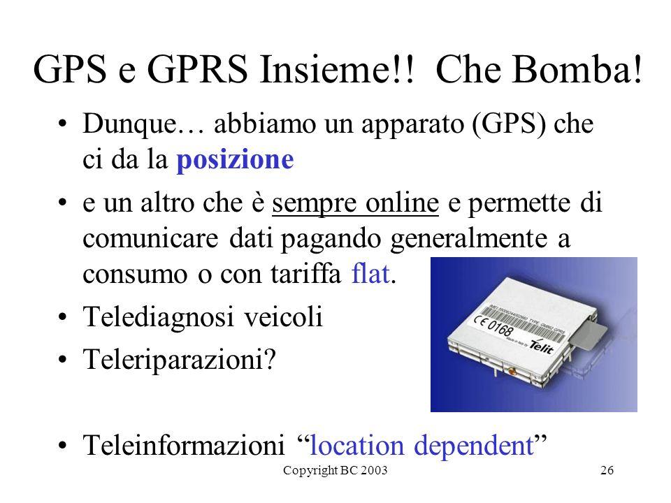 Copyright BC 200326 GPS e GPRS Insieme!!Che Bomba! Dunque… abbiamo un apparato (GPS) che ci da la posizione e un altro che è sempre online e permette