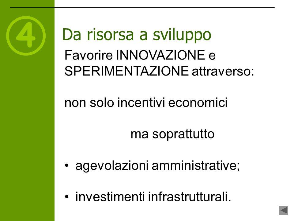 4 Da risorsa a sviluppo Favorire INNOVAZIONE e SPERIMENTAZIONE attraverso: non solo incentivi economici ma soprattutto agevolazioni amministrative; investimenti infrastrutturali.