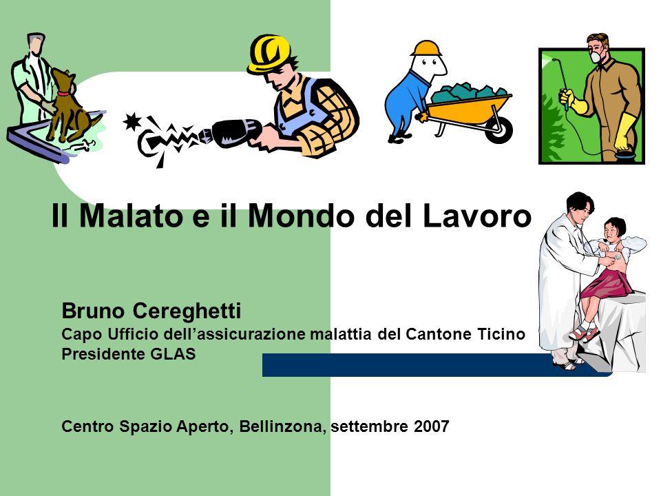 Il Malato e il Mondo del Lavoro Bruno Cereghetti Capo Ufficio dellassicurazione malattia del Cantone Ticino Presidente GLAS Centro Spazio Aperto, Bell