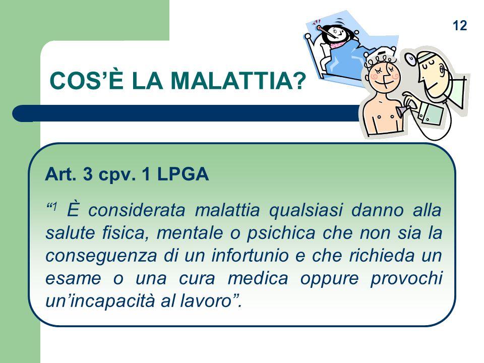 12 COSÈ LA MALATTIA? Art. 3 cpv. 1 LPGA 1 È considerata malattia qualsiasi danno alla salute fisica, mentale o psichica che non sia la conseguenza di