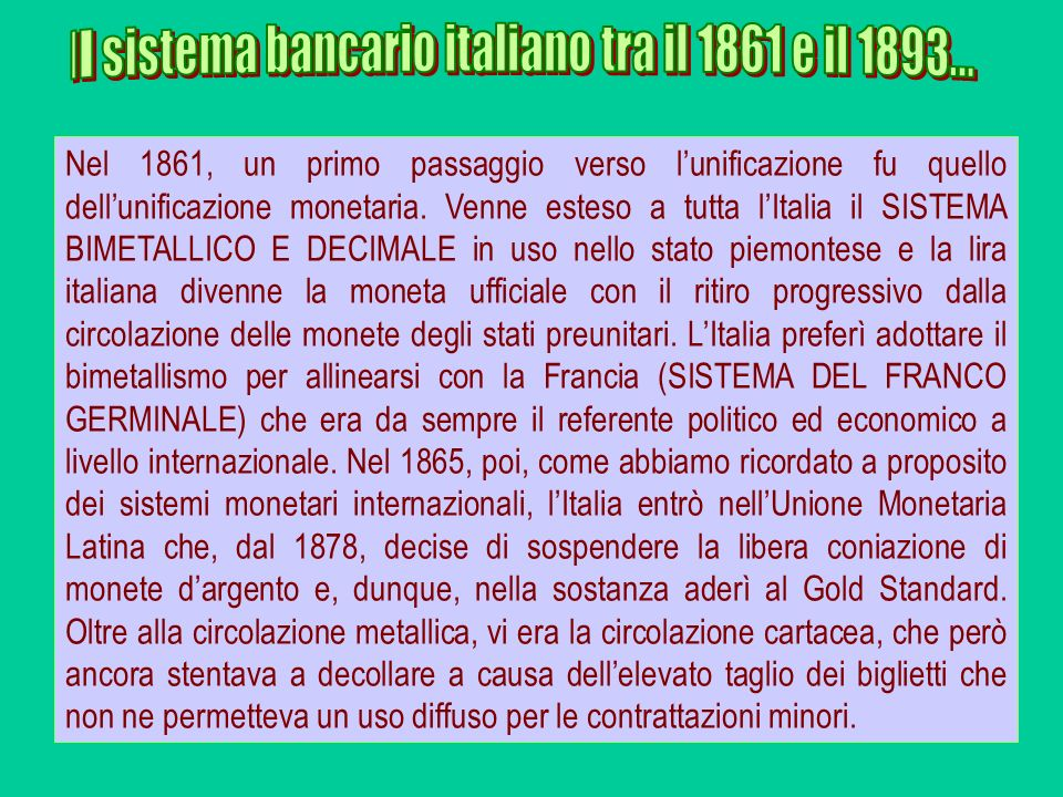 Nel 1861, un primo passaggio verso lunificazione fu quello dellunificazione monetaria. Venne esteso a tutta lItalia il SISTEMA BIMETALLICO E DECIMALE