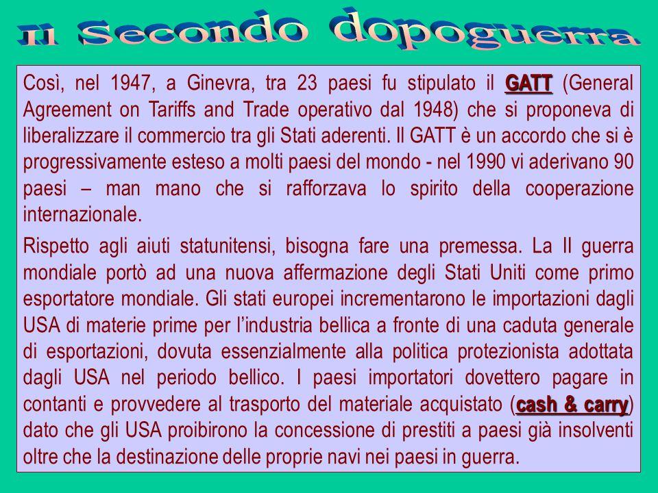 GATT Così, nel 1947, a Ginevra, tra 23 paesi fu stipulato il GATT (General Agreement on Tariffs and Trade operativo dal 1948) che si proponeva di libe