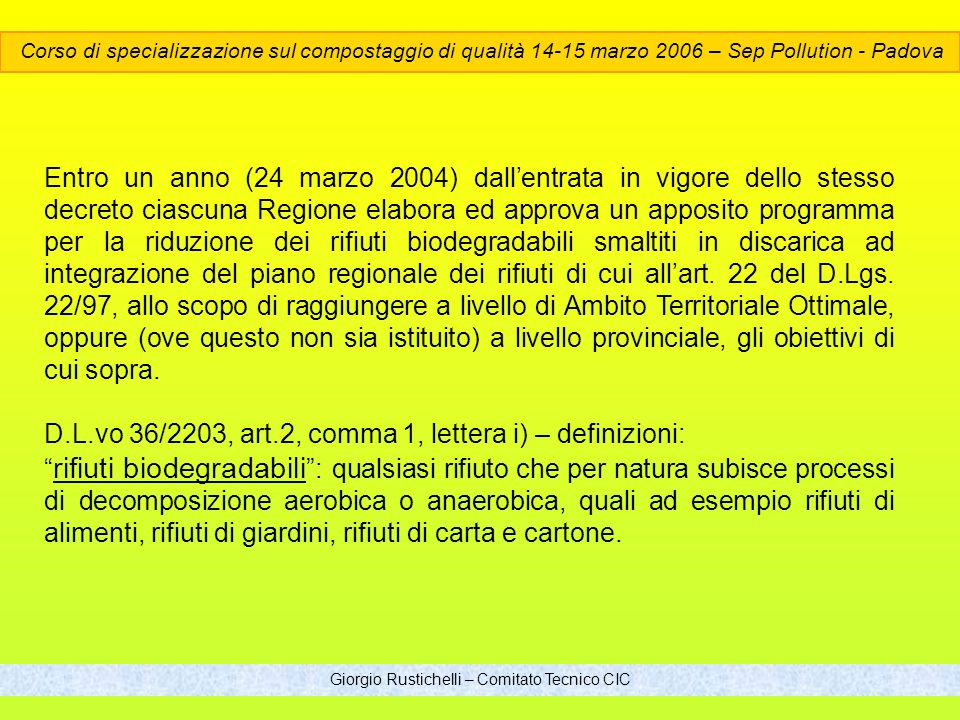 Giorgio Rustichelli – Comitato Tecnico CIC Entro un anno (24 marzo 2004) dallentrata in vigore dello stesso decreto ciascuna Regione elabora ed approva un apposito programma per la riduzione dei rifiuti biodegradabili smaltiti in discarica ad integrazione del piano regionale dei rifiuti di cui allart.