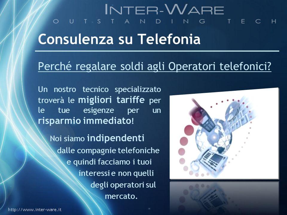 Consulenza su Telefonia Perché regalare soldi agli Operatori telefonici? Un nostro tecnico specializzato troverà le migliori tariffe per le tue esigen