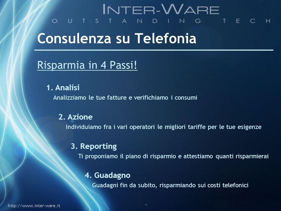 Consulenza su Telefonia Risparmia in 4 Passi! 1. Analisi Analizziamo le tue fatture e verifichiamo i consumi 2. Azione Individuiamo fra i vari operato