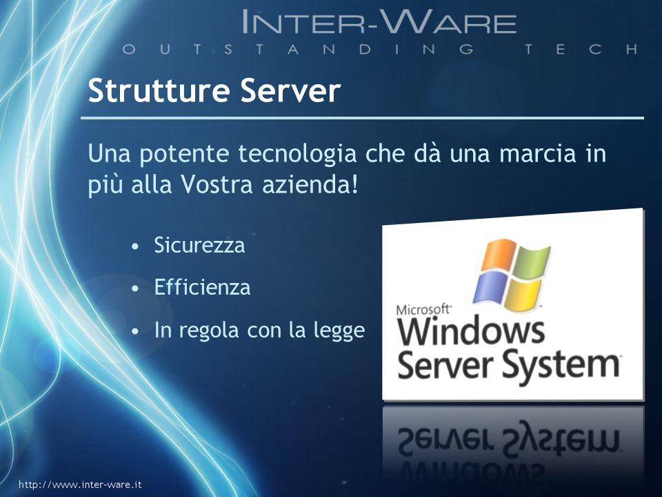 Strutture Server Una potente tecnologia che dà una marcia in più alla Vostra azienda! Sicurezza Efficienza In regola con la legge