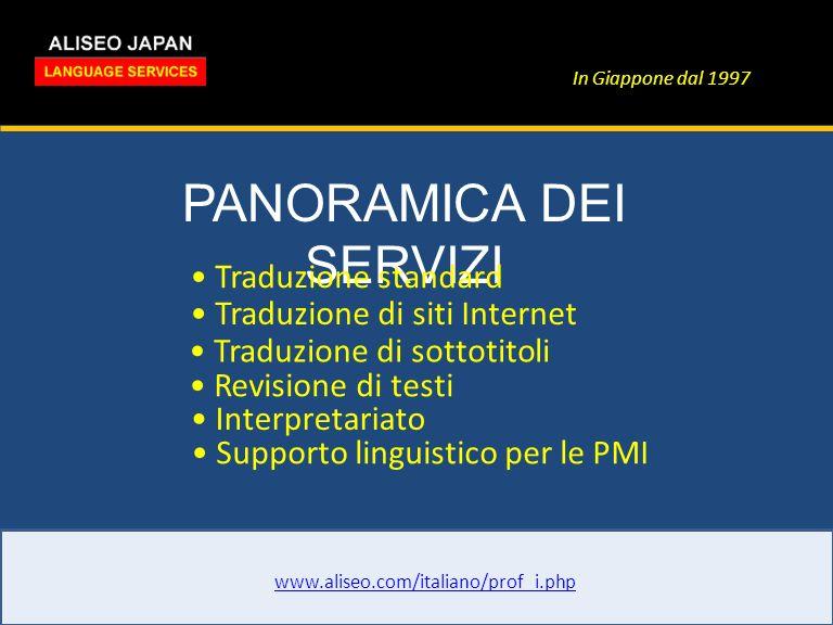 In Giappone dal 1997 PANORAMICA DEI SERVIZI www.aliseo.com/italiano/prof_i.php Traduzione standard Traduzione di siti Internet Traduzione di sottotitoli Revisione di testi Interpretariato Supporto linguistico per le PMI
