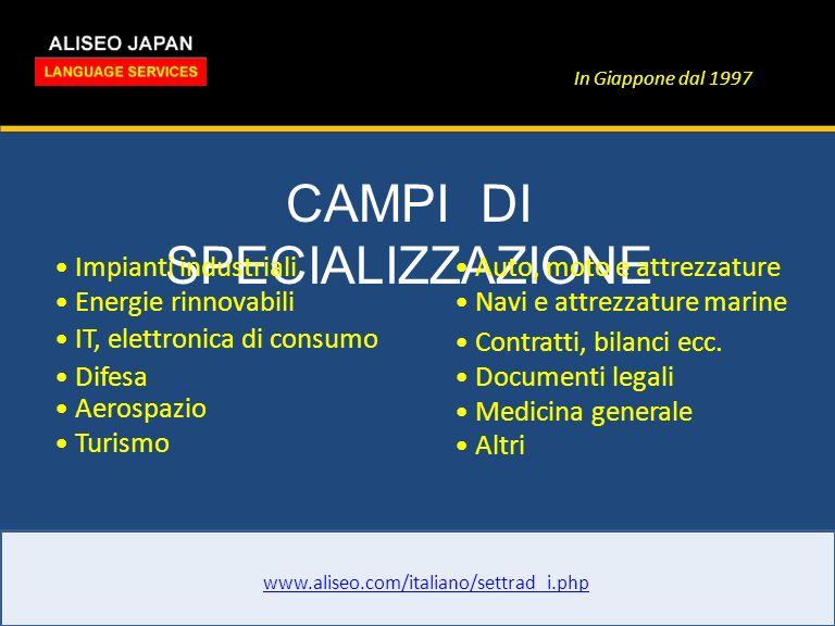 In Giappone dal 1997 CAMPI DI SPECIALIZZAZIONE www.aliseo.com/italiano/settrad_i.php Impianti industriali Energie rinnovabili IT, elettronica di consumo Difesa Aerospazio Turismo Auto, moto e attrezzature Navi e attrezzature marine Contratti, bilanci ecc.