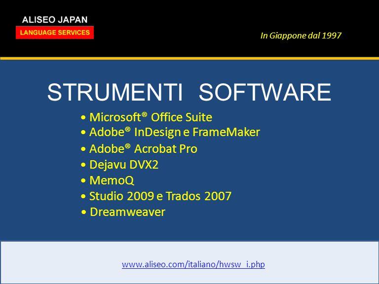 In Giappone dal 1997 STRUMENTI SOFTWARE www.aliseo.com/italiano/hwsw_i.php Microsoft® Office Suite Adobe® InDesign e FrameMaker Adobe® Acrobat Pro Dejavu DVX2 MemoQ Studio 2009 e Trados 2007 Dreamweaver