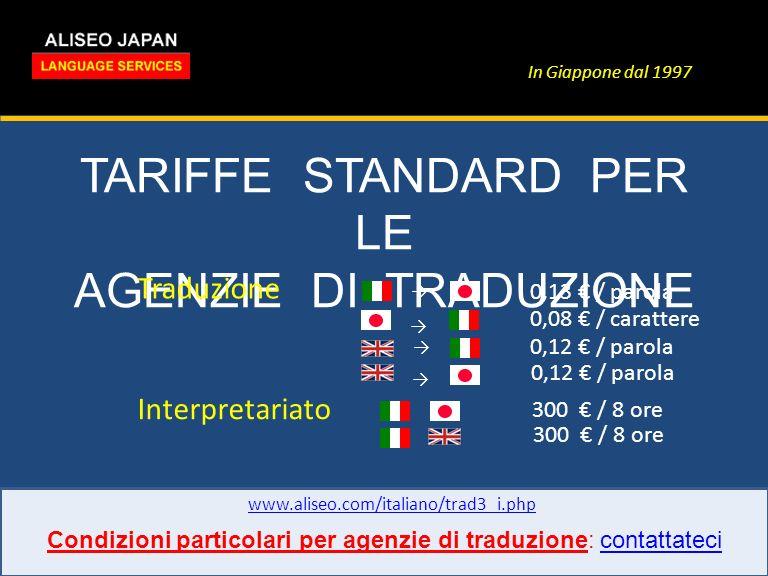 In Giappone dal 1997 TARIFFE STANDARD PER LE AGENZIE DI TRADUZIONE www.aliseo.com/italiano/trad3_i.php Traduzione Interpretariato 0,13 / parola 0,08 / carattere 0,12 / parola 300 / 8 ore Condizioni particolari per agenzie di traduzione: contattatecicontattateci