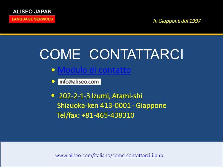 In Giappone dal 1997 COME CONTATTARCI www.aliseo.com/italiano/come-contattarci-i.php 202-2-1-3 Izumi, Atami-shi Shizuoka-ken 413-0001 - Giappone Tel/fax: +81-465-438310 Modulo di contatto