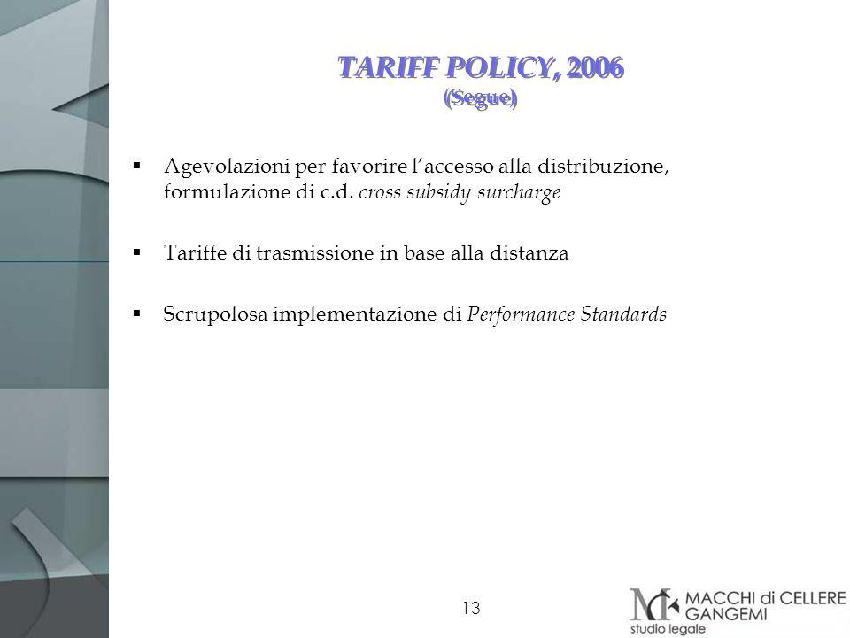 13 TARIFF POLICY, 2006 (Segue) Agevolazioni per favorire laccesso alla distribuzione, formulazione di c.d. cross subsidy surcharge Tariffe di trasmiss