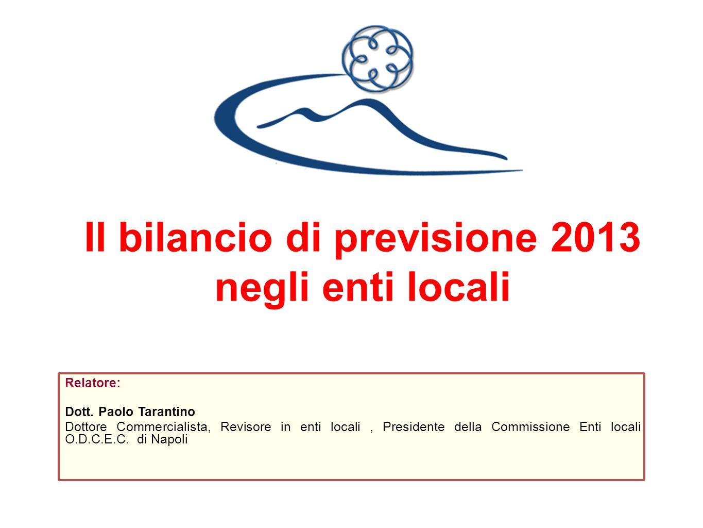 Il bilancio di previsione 2013 negli enti locali Relatore: Dott. Paolo Tarantino Dottore Commercialista, Revisore in enti locali, Presidente della Com
