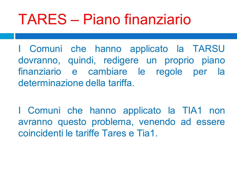 TARES – Piano finanziario I Comuni che hanno applicato la TARSU dovranno, quindi, redigere un proprio piano finanziario e cambiare le regole per la de