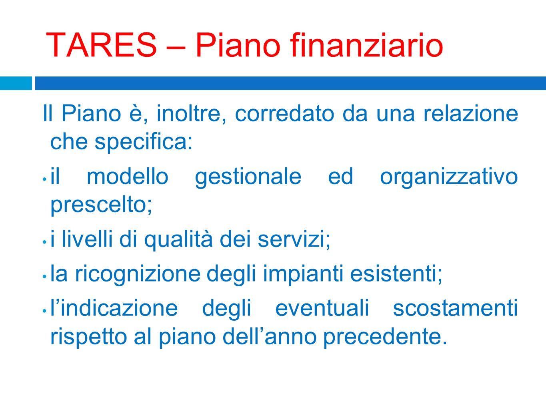 TARES – Piano finanziario Il Piano è, inoltre, corredato da una relazione che specifica: il modello gestionale ed organizzativo prescelto; i livelli d