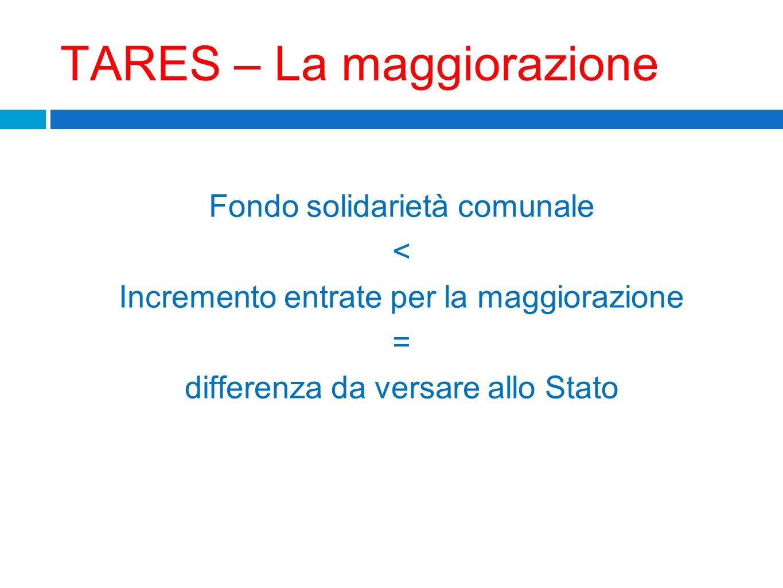 TARES – La maggiorazione Fondo solidarietà comunale < Incremento entrate per la maggiorazione = differenza da versare allo Stato