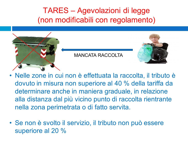 TARES – Agevolazioni di legge (non modificabili con regolamento) MANCATA RACCOLTA Nelle zone in cui non è effettuata la raccolta, il tributo è dovuto