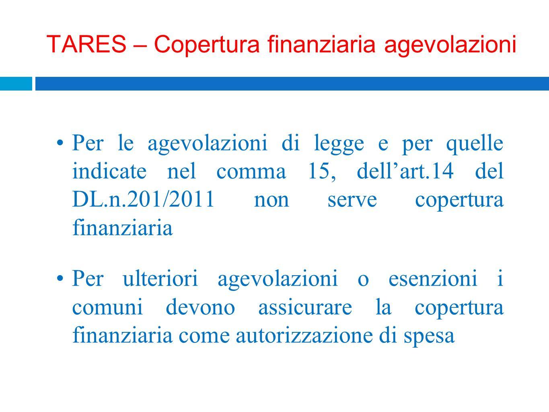 TARES – Copertura finanziaria agevolazioni Per le agevolazioni di legge e per quelle indicate nel comma 15, dellart.14 del DL.n.201/2011 non serve cop