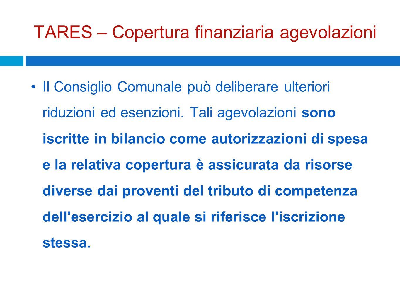 TARES – Copertura finanziaria agevolazioni Il Consiglio Comunale può deliberare ulteriori riduzioni ed esenzioni. Tali agevolazioni sono iscritte in b