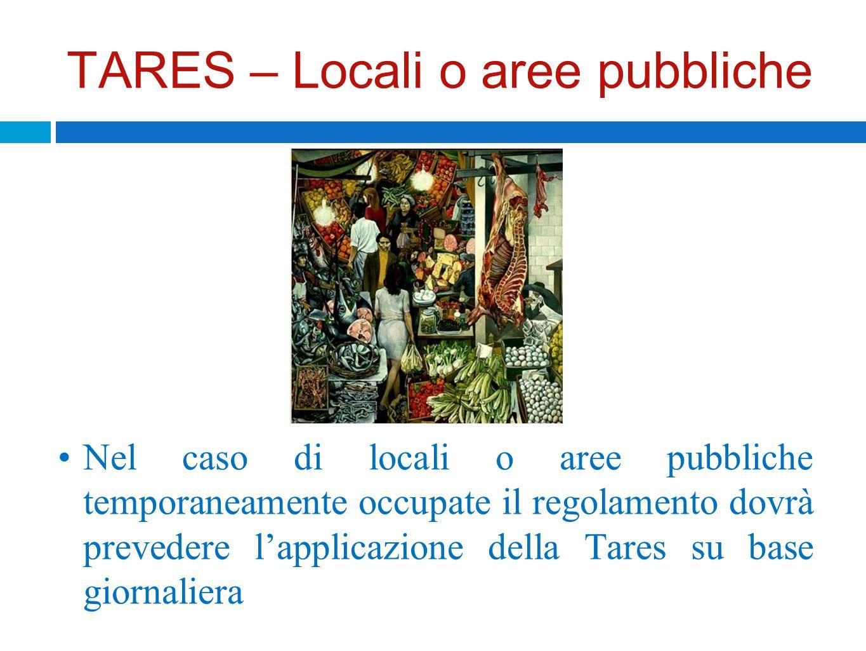 TARES – Locali o aree pubbliche Nel caso di locali o aree pubbliche temporaneamente occupate il regolamento dovrà prevedere lapplicazione della Tares