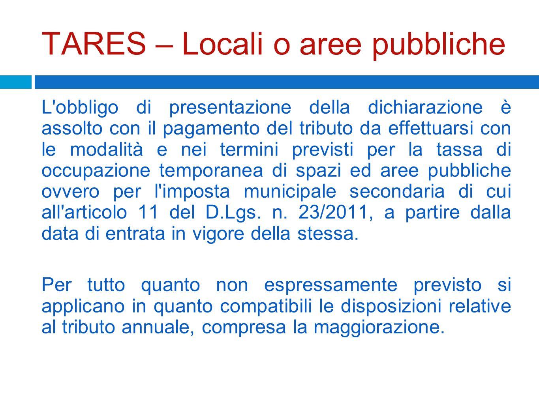TARES – Locali o aree pubbliche L'obbligo di presentazione della dichiarazione è assolto con il pagamento del tributo da effettuarsi con le modalità e