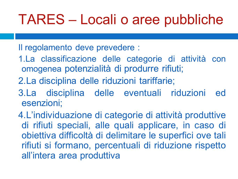 TARES – Locali o aree pubbliche Il regolamento deve prevedere : 1.La classificazione delle categorie di attività con omogenea potenzialità di produrre