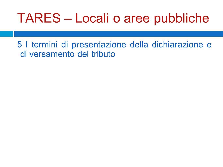 TARES – Locali o aree pubbliche 5 I termini di presentazione della dichiarazione e di versamento del tributo