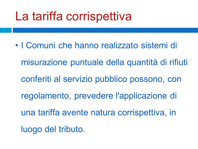 La tariffa corrispettiva I Comuni che hanno realizzato sistemi di misurazione puntuale della quantità di rifiuti conferiti al servizio pubblico posson
