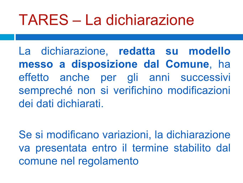 TARES – La dichiarazione La dichiarazione, redatta su modello messo a disposizione dal Comune, ha effetto anche per gli anni successivi sempreché non