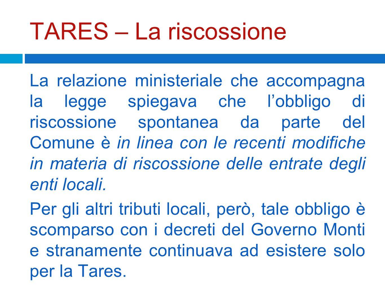 TARES – La riscossione La relazione ministeriale che accompagna la legge spiegava che lobbligo di riscossione spontanea da parte del Comune è in linea