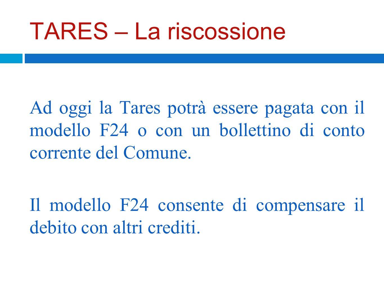 TARES – La riscossione Ad oggi la Tares potrà essere pagata con il modello F24 o con un bollettino di conto corrente del Comune. Il modello F24 consen