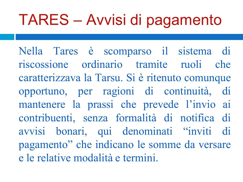 TARES – Avvisi di pagamento Nella Tares è scomparso il sistema di riscossione ordinario tramite ruoli che caratterizzava la Tarsu. Si è ritenuto comun