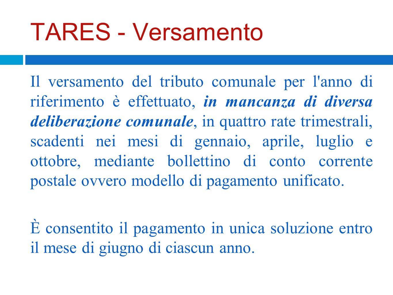 TARES - Versamento Il versamento del tributo comunale per l'anno di riferimento è effettuato, in mancanza di diversa deliberazione comunale, in quattr