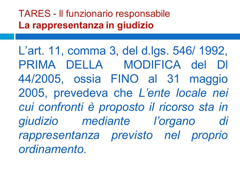 TARES - ll funzionario responsabile La rappresentanza in giudizio Lart. 11, comma 3, del d.lgs. 546/ 1992, PRIMA DELLA MODIFICA del Dl 44/2005, ossia