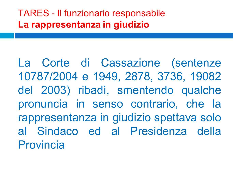 TARES - ll funzionario responsabile La rappresentanza in giudizio La Corte di Cassazione (sentenze 10787/2004 e 1949, 2878, 3736, 19082 del 2003) riba