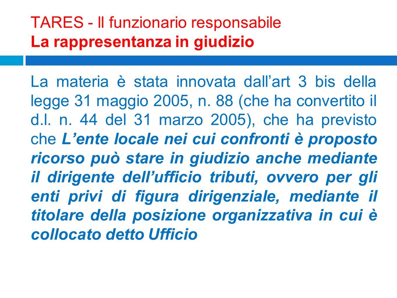 TARES - ll funzionario responsabile La rappresentanza in giudizio La materia è stata innovata dallart 3 bis della legge 31 maggio 2005, n. 88 (che ha