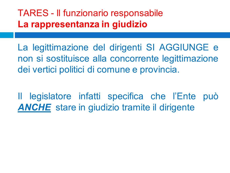 TARES - ll funzionario responsabile La rappresentanza in giudizio La legittimazione del dirigenti SI AGGIUNGE e non si sostituisce alla concorrente le