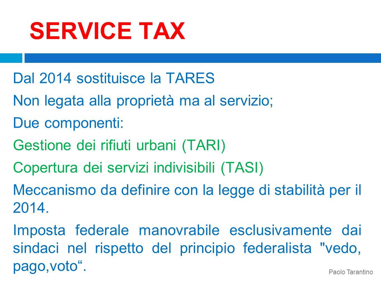 SERVICE TAX Dal 2014 sostituisce la TARES Non legata alla proprietà ma al servizio; Due componenti: Gestione dei rifiuti urbani (TARI) Copertura dei s