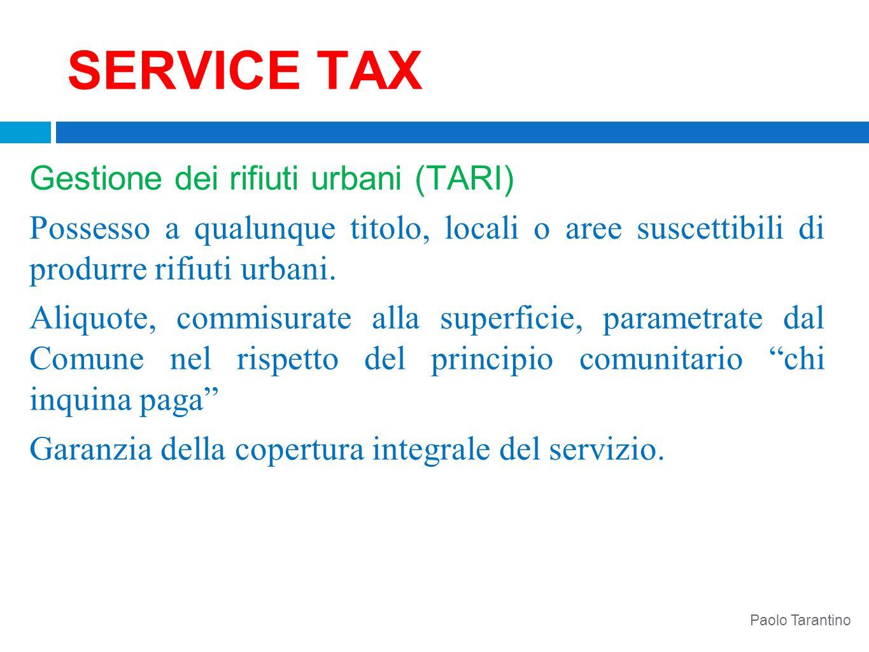 SERVICE TAX Gestione dei rifiuti urbani (TARI) Possesso a qualunque titolo, locali o aree suscettibili di produrre rifiuti urbani. Aliquote, commisura