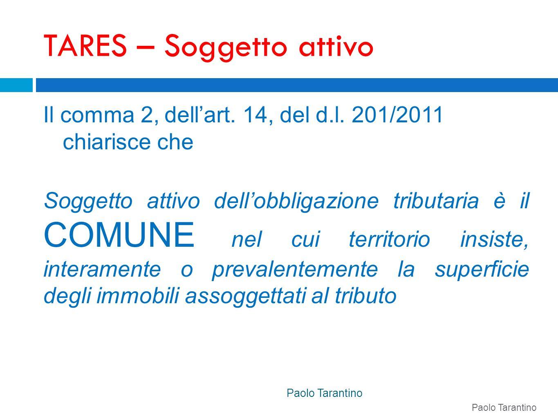 TARES – Soggetto attivo Il comma 2, dellart. 14, del d.l. 201/2011 chiarisce che Soggetto attivo dellobbligazione tributaria è il COMUNE nel cui terri