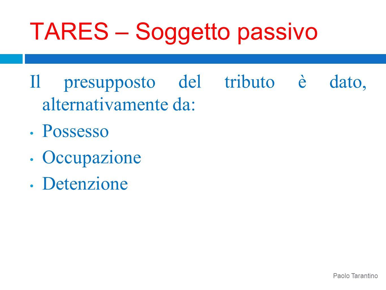 TARES – Soggetto passivo Il presupposto del tributo è dato, alternativamente da: Possesso Occupazione Detenzione Paolo Tarantino