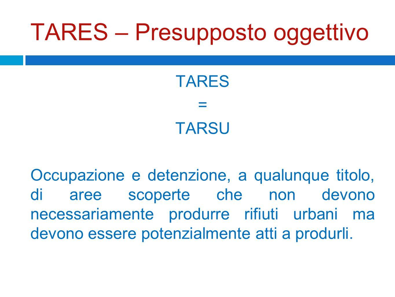 TARES – Presupposto oggettivo TARES = TARSU Occupazione e detenzione, a qualunque titolo, di aree scoperte che non devono necessariamente produrre rif