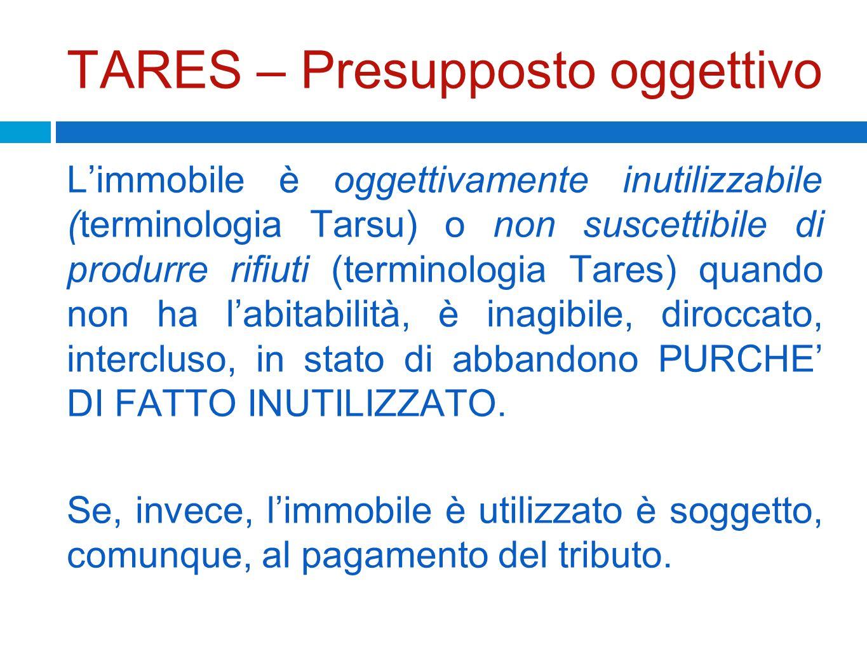 TARES – Presupposto oggettivo Limmobile è oggettivamente inutilizzabile (terminologia Tarsu) o non suscettibile di produrre rifiuti (terminologia Tare