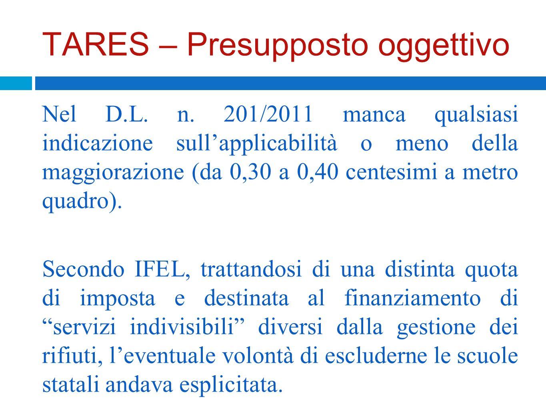TARES – Presupposto oggettivo Nel D.L. n. 201/2011 manca qualsiasi indicazione sullapplicabilità o meno della maggiorazione (da 0,30 a 0,40 centesimi